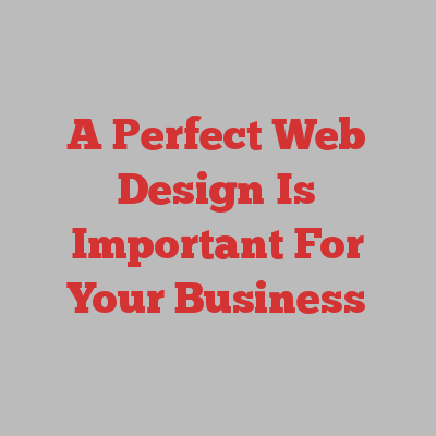 A Perfect Web Design Is Important For Your Business