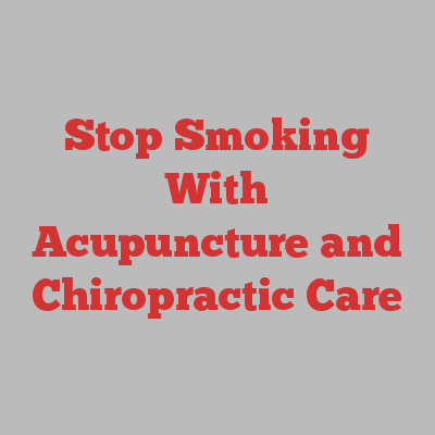 Stop Smoking With Acupuncture and Chiropractic Care