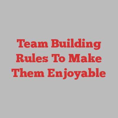 Team Building Rules To Make Them Enjoyable