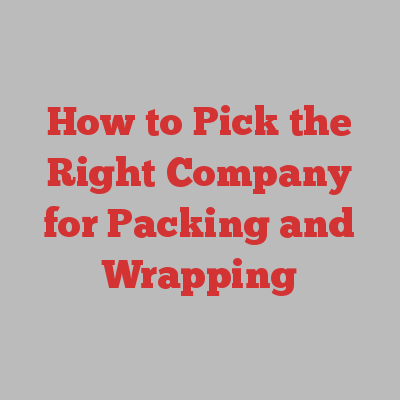 How to Pick the Right Company for Packing and Wrapping