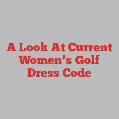 A Look At Current Women's Golf Dress Code