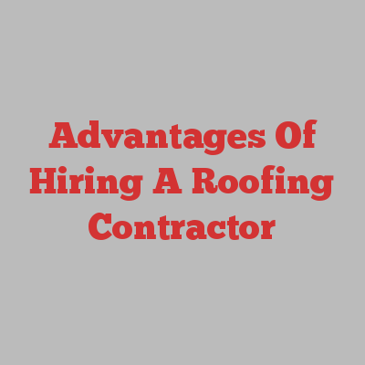Advantages Of Hiring A Roofing Contractor
