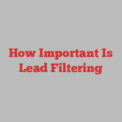 How Important Is Lead Filtering