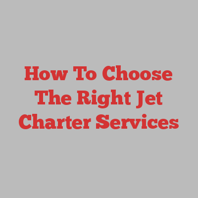 How To Choose The Right Jet Charter Services