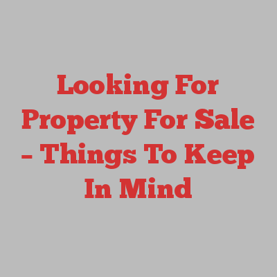 Looking For Property For Sale – Things To Keep In Mind