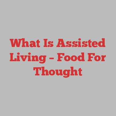 What Is Assisted Living – Food For Thought