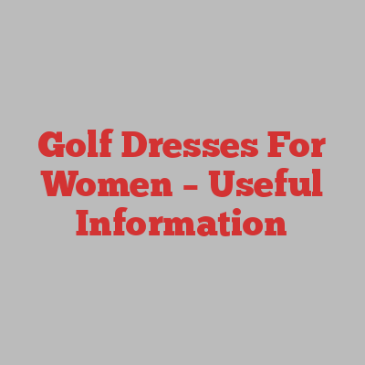 Golf Dresses For Women – Useful Information