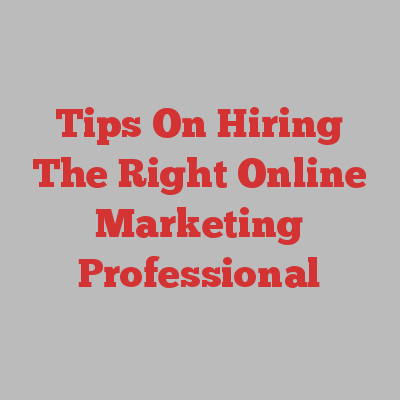 Tips On Hiring The Right Online Marketing Professional