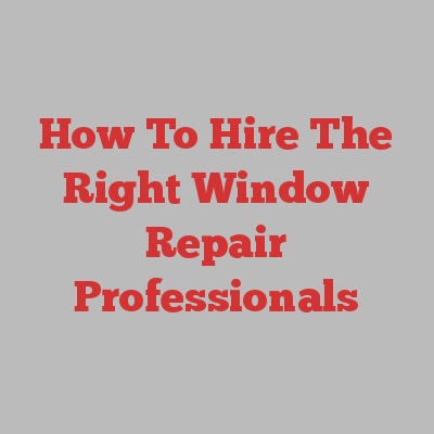 How To Hire The Right Window Repair Professionals