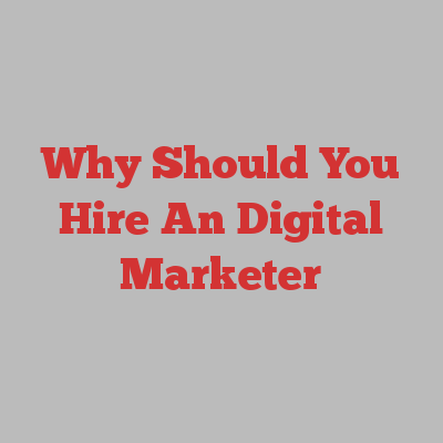 Why Should You Hire An Digital Marketer