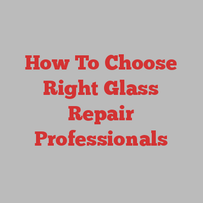 How To Choose Right Glass Repair Professionals