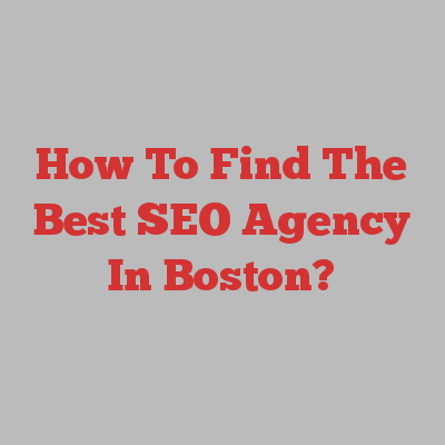 How To Find The Best SEO Agency In Boston?