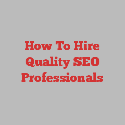 How To Hire Quality SEO Professionals