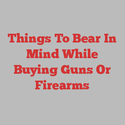 Things To Bear In Mind While Buying Guns Or Firearms