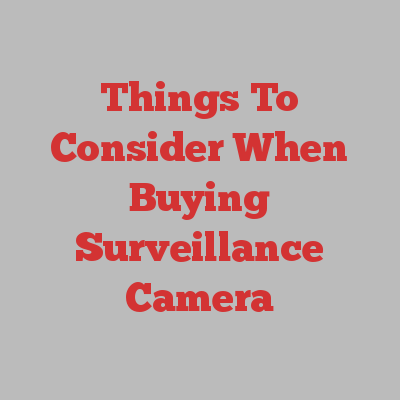 Things To Consider When Buying Surveillance Camera