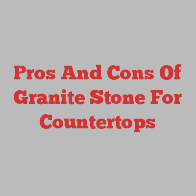 Pros And Cons Of Granite Stone For Countertops