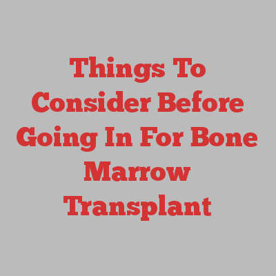 Things To Consider Before Going In For Bone Marrow Transplant