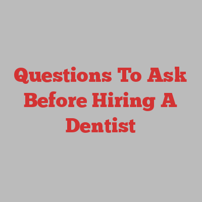 Questions To Ask Before Hiring A Dentist