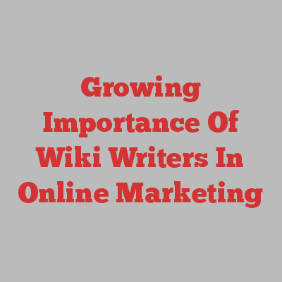 Growing Importance Of Wiki Writers In Online Marketing