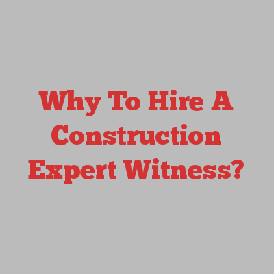 Why To Hire A Construction Expert Witness?