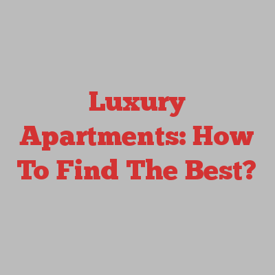 Luxury Apartments: How To Find The Best?